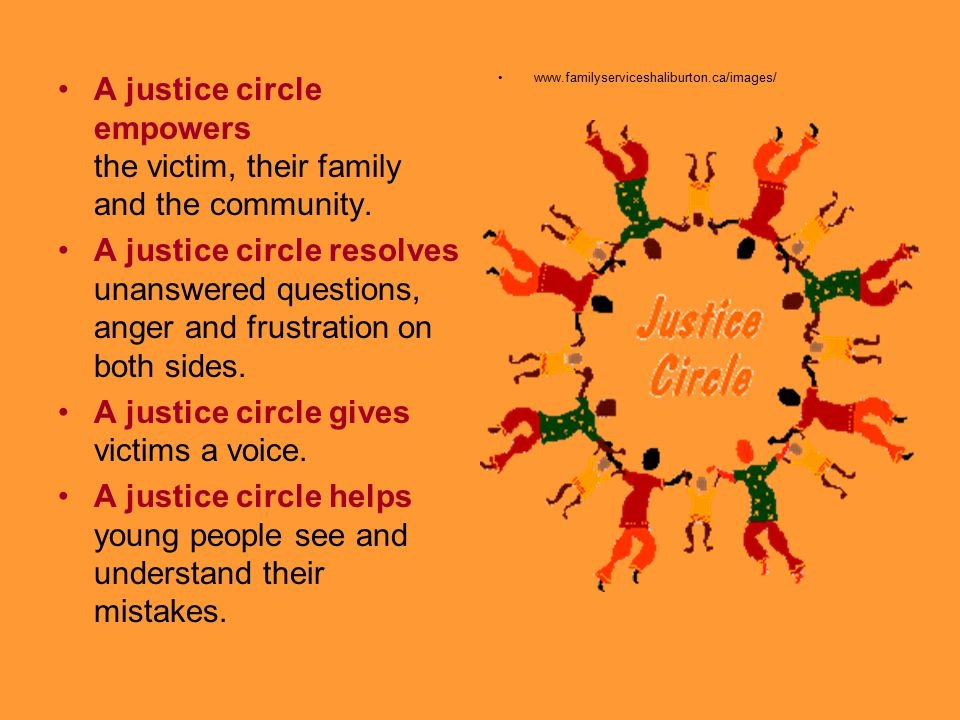 A justice circle empowers the victim, their family and the community. A justice circle resolves unanswered questions, anger and frustration on both si