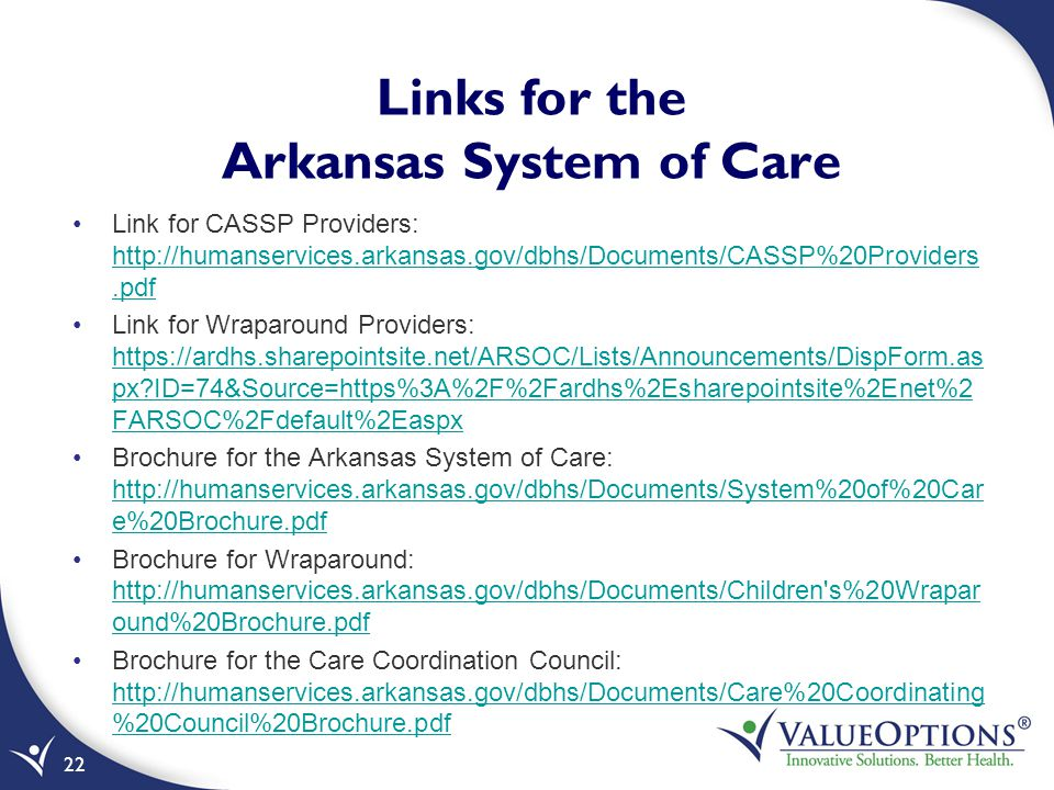 Links for the Arkansas System of Care Link for CASSP Providers: http://humanservices.arkansas.gov/dbhs/Documents/CASSP%20Providers.pdf http://humanservices.arkansas.gov/dbhs/Documents/CASSP%20Providers.pdf Link for Wraparound Providers: https://ardhs.sharepointsite.net/ARSOC/Lists/Announcements/DispForm.as px?ID=74&Source=https%3A%2F%2Fardhs%2Esharepointsite%2Enet%2 FARSOC%2Fdefault%2Easpx https://ardhs.sharepointsite.net/ARSOC/Lists/Announcements/DispForm.as px?ID=74&Source=https%3A%2F%2Fardhs%2Esharepointsite%2Enet%2 FARSOC%2Fdefault%2Easpx Brochure for the Arkansas System of Care: http://humanservices.arkansas.gov/dbhs/Documents/System%20of%20Car e%20Brochure.pdf http://humanservices.arkansas.gov/dbhs/Documents/System%20of%20Car e%20Brochure.pdf Brochure for Wraparound: http://humanservices.arkansas.gov/dbhs/Documents/Children s%20Wrapar ound%20Brochure.pdf http://humanservices.arkansas.gov/dbhs/Documents/Children s%20Wrapar ound%20Brochure.pdf Brochure for the Care Coordination Council: http://humanservices.arkansas.gov/dbhs/Documents/Care%20Coordinating %20Council%20Brochure.pdf http://humanservices.arkansas.gov/dbhs/Documents/Care%20Coordinating %20Council%20Brochure.pdf 22