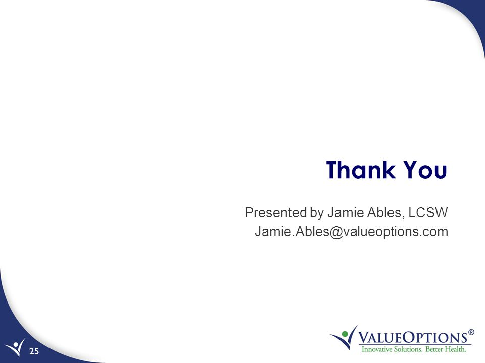 Thank You Presented by Jamie Ables, LCSW Jamie.Ables@valueoptions.com 25