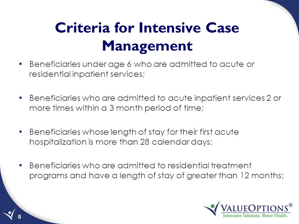Criteria for Intensive Case Management Beneficiaries under age 6 who are admitted to acute or residential inpatient services; Beneficiaries who are admitted to acute inpatient services 2 or more times within a 3 month period of time; Beneficiaries whose length of stay for their first acute hospitalization is more than 28 calendar days; Beneficiaries who are admitted to residential treatment programs and have a length of stay of greater than 12 months; 8