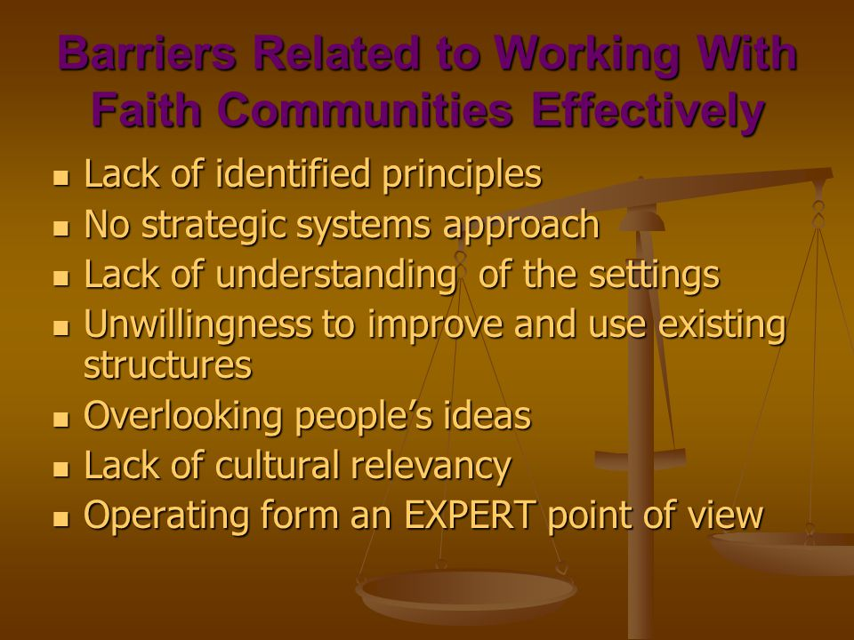 Barriers Related to Working With Faith Communities Effectively Lack of identified principles Lack of identified principles No strategic systems approach No strategic systems approach Lack of understanding of the settings Lack of understanding of the settings Unwillingness to improve and use existing structures Unwillingness to improve and use existing structures Overlooking people's ideas Overlooking people's ideas Lack of cultural relevancy Lack of cultural relevancy Operating form an EXPERT point of view Operating form an EXPERT point of view