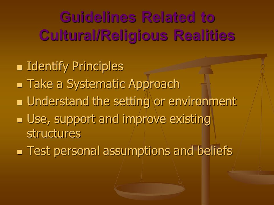 Guidelines Related to Cultural/Religious Realities Identify Principles Identify Principles Take a Systematic Approach Take a Systematic Approach Understand the setting or environment Understand the setting or environment Use, support and improve existing structures Use, support and improve existing structures Test personal assumptions and beliefs Test personal assumptions and beliefs