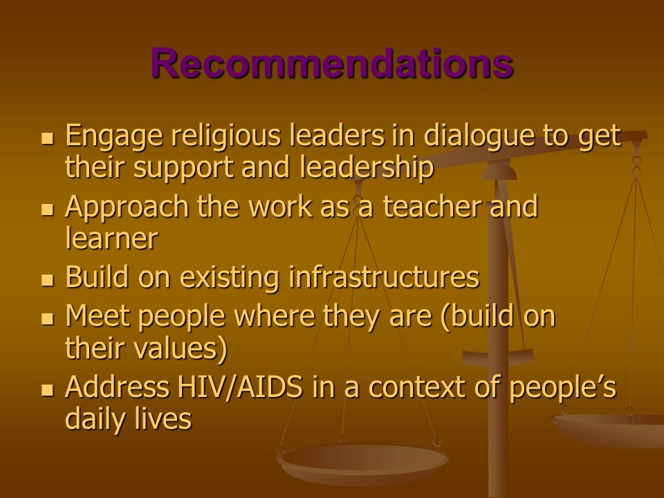 Recommendations Engage religious leaders in dialogue to get their support and leadership Engage religious leaders in dialogue to get their support and leadership Approach the work as a teacher and learner Approach the work as a teacher and learner Build on existing infrastructures Build on existing infrastructures Meet people where they are (build on their values) Meet people where they are (build on their values) Address HIV/AIDS in a context of people's daily lives Address HIV/AIDS in a context of people's daily lives