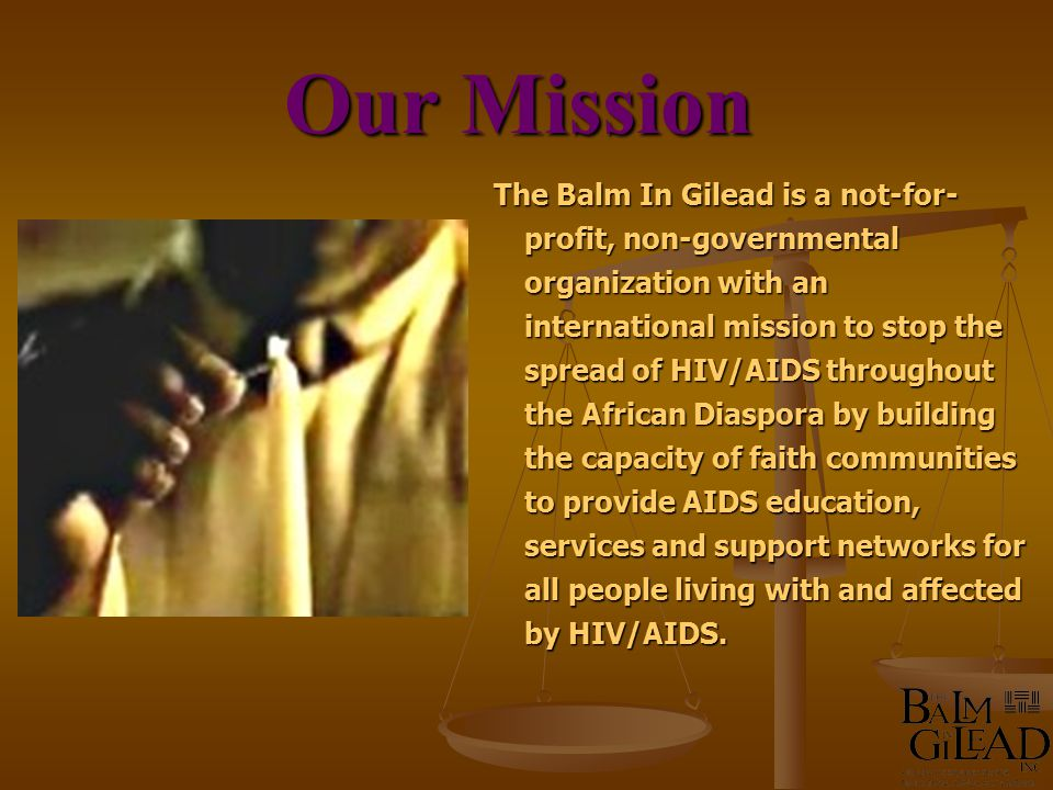 The Balm In Gilead is a not-for- profit, non-governmental organization with an international mission to stop the spread of HIV/AIDS throughout the African Diaspora by building the capacity of faith communities to provide AIDS education, services and support networks for all people living with and affected by HIV/AIDS.