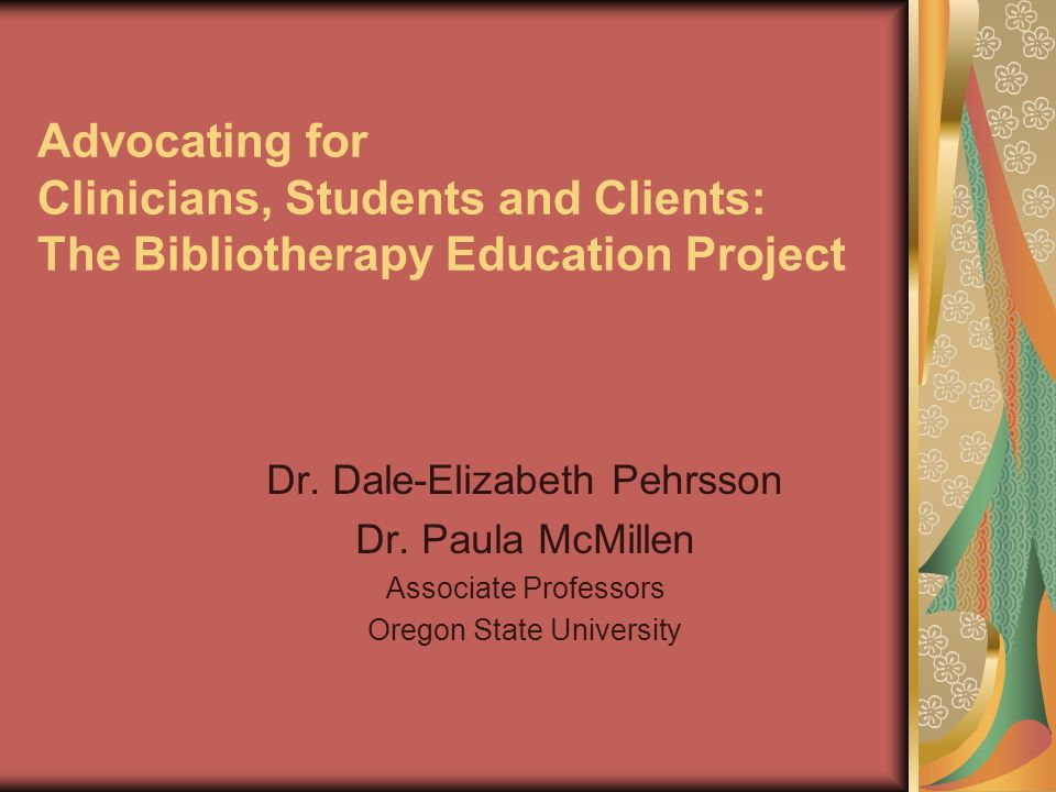 Advocating for Clinicians, Students and Clients: The Bibliotherapy Education Project Dr. Dale-Elizabeth Pehrsson Dr. Paula McMillen Associate Professo