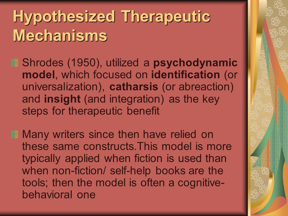Hypothesized Therapeutic Mechanisms Shrodes (1950), utilized a psychodynamic model, which focused on identification (or universalization), catharsis (or abreaction) and insight (and integration) as the key steps for therapeutic benefit Many writers since then have relied on these same constructs.This model is more typically applied when fiction is used than when non-fiction/ self-help books are the tools; then the model is often a cognitive- behavioral one