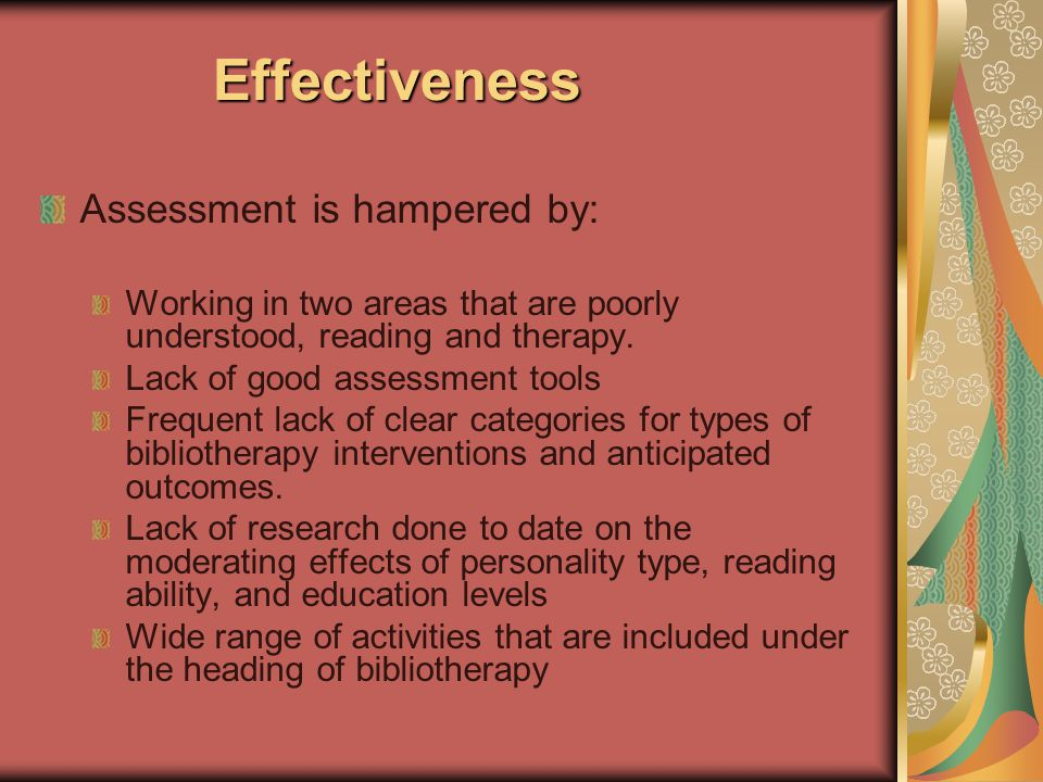 Effectiveness Effectiveness Assessment is hampered by: Working in two areas that are poorly understood, reading and therapy.