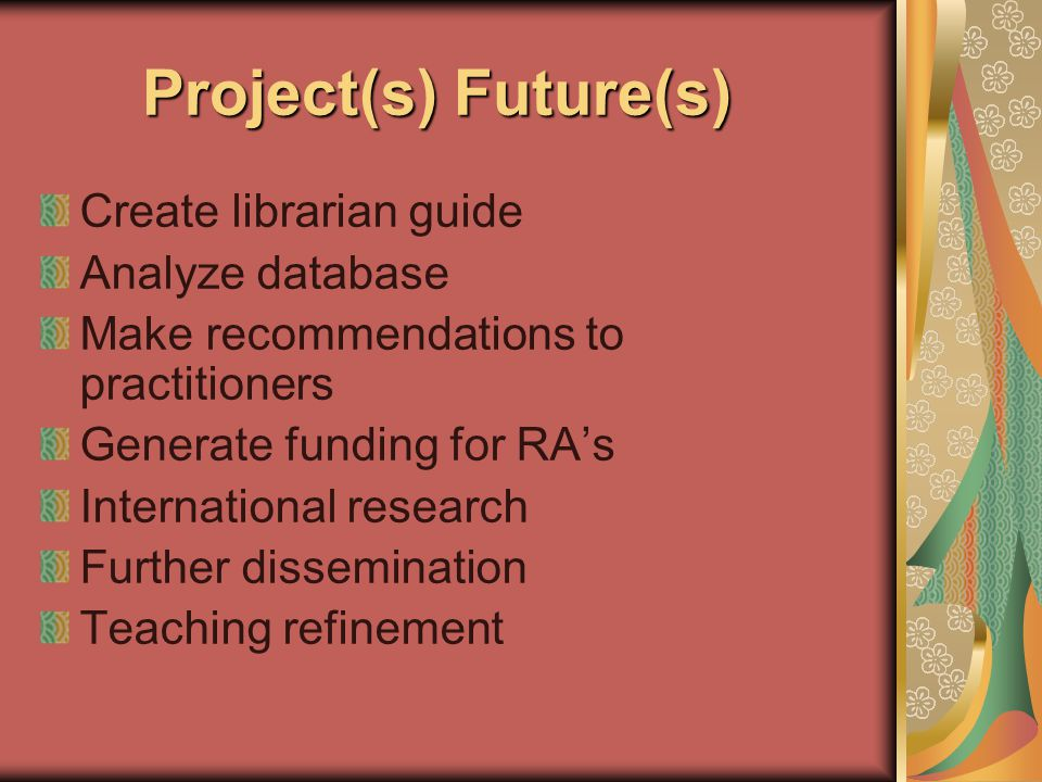 Project(s) Future(s) Project(s) Future(s) Create librarian guide Analyze database Make recommendations to practitioners Generate funding for RA's International research Further dissemination Teaching refinement