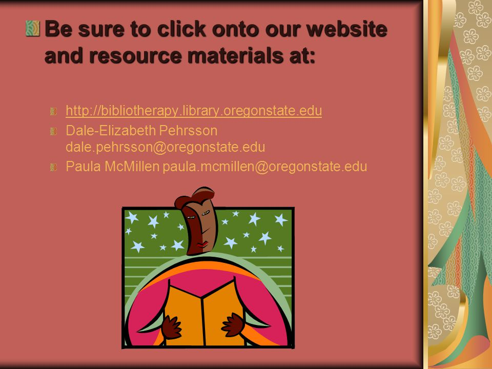 Be sure to click onto our website and resource materials at: http://bibliotherapy.library.oregonstate.edu Dale-Elizabeth Pehrsson dale.pehrsson@oregonstate.edu Paula McMillen paula.mcmillen@oregonstate.edu