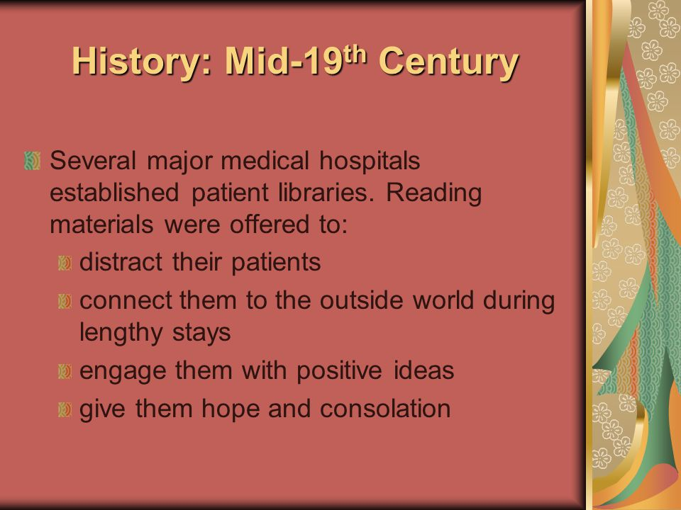 History: Early 1900's History: Early 1900's American Library Association active in establishing libraries for hospitals and other therapeutic institutions Belief in the value of patients' library service as an adjunct to the treatment & recovery of the patient… Early standards for patients' libraries were endorsed by the American Hospital Association and the American College of Surgeons