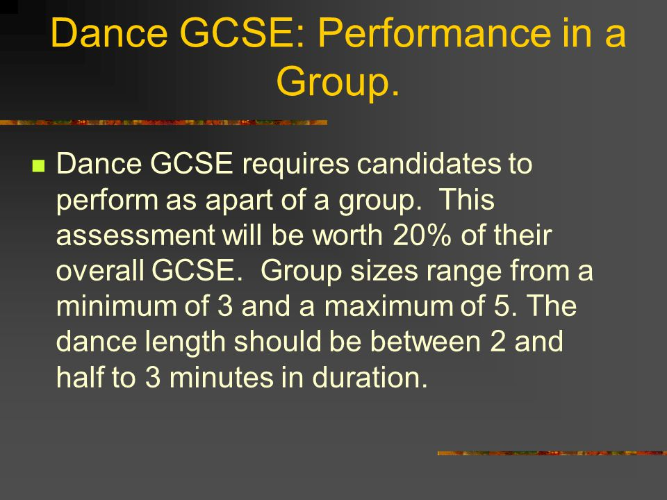Dance GCSE: Performance in a Group. Dance GCSE requires candidates to perform as apart of a group. This assessment will be worth 20% of their overall