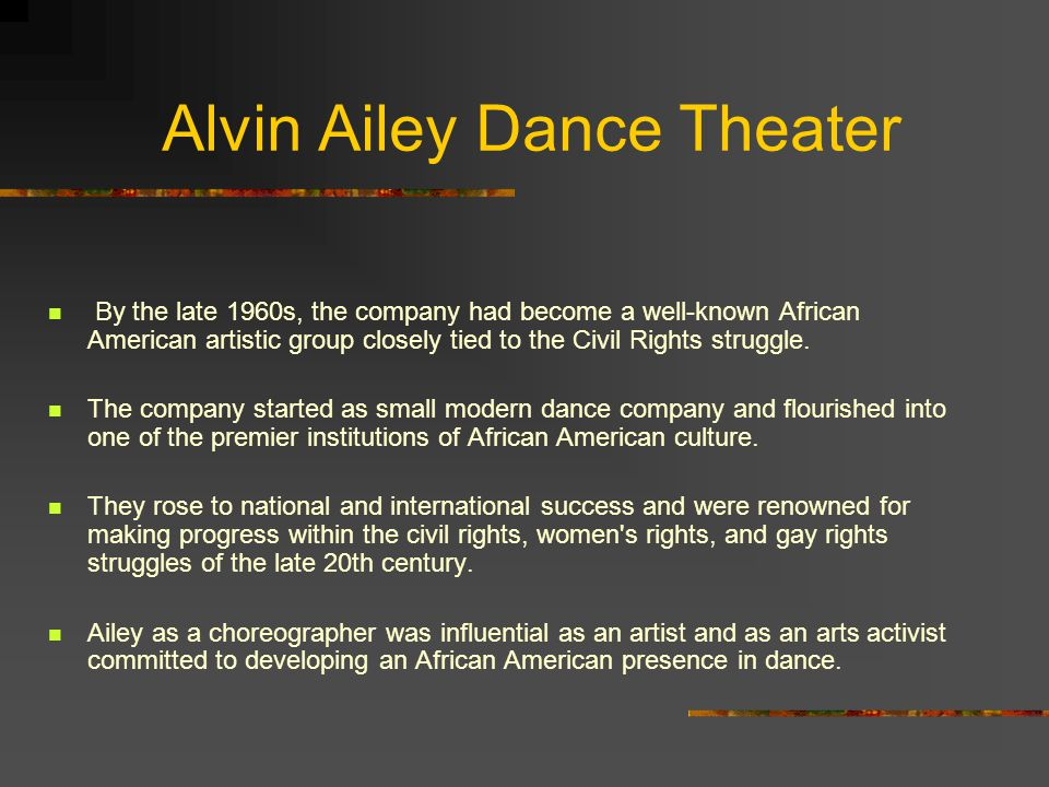 Alvin Ailey Dance Theater By the late 1960s, the company had become a well-known African American artistic group closely tied to the Civil Rights stru
