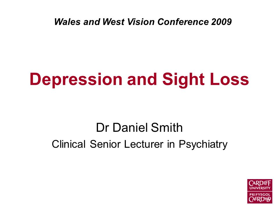 Depression and Sight Loss Dr Daniel Smith Clinical Senior Lecturer in Psychiatry Wales and West Vision Conference 2009