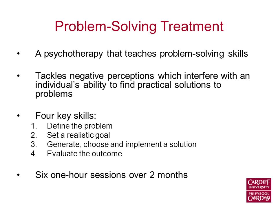 Problem-Solving Treatment A psychotherapy that teaches problem-solving skills Tackles negative perceptions which interfere with an individual's ability to find practical solutions to problems Four key skills: 1.Define the problem 2.Set a realistic goal 3.Generate, choose and implement a solution 4.Evaluate the outcome Six one-hour sessions over 2 months