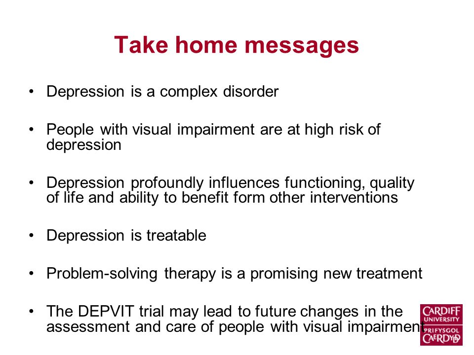 Take home messages Depression is a complex disorder People with visual impairment are at high risk of depression Depression profoundly influences functioning, quality of life and ability to benefit form other interventions Depression is treatable Problem-solving therapy is a promising new treatment The DEPVIT trial may lead to future changes in the assessment and care of people with visual impairment