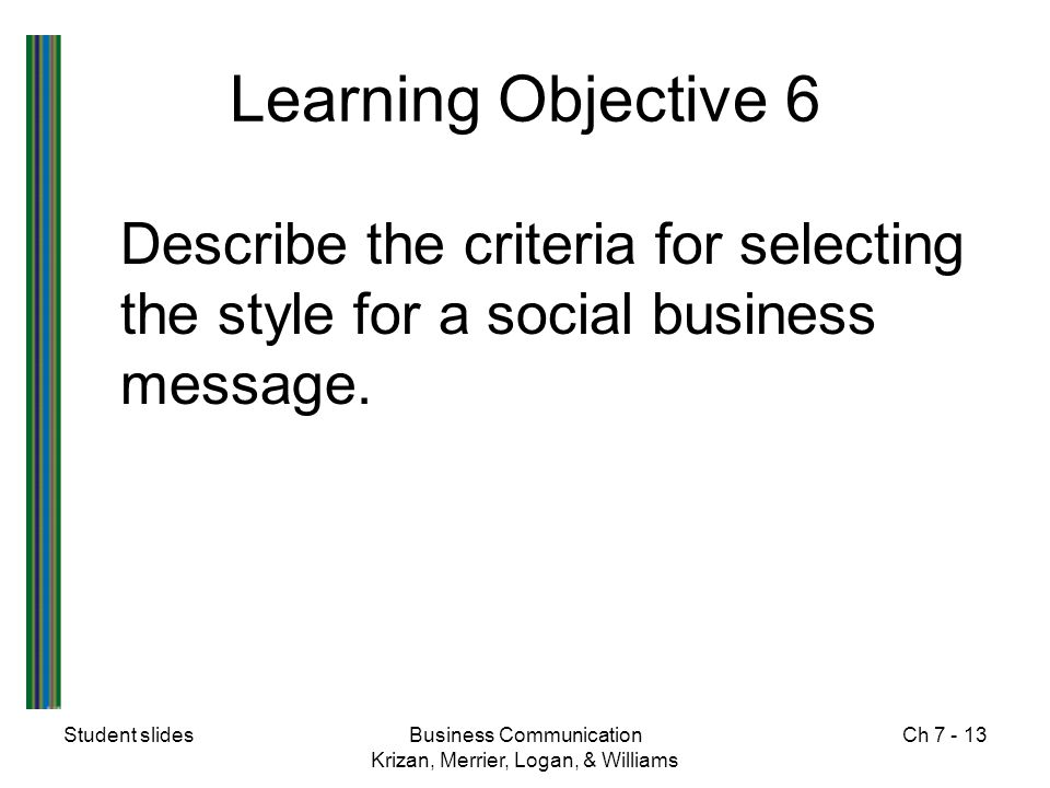 Student slidesBusiness Communication Krizan, Merrier, Logan, & Williams Ch 7 - 13 Learning Objective 6 Describe the criteria for selecting the style f