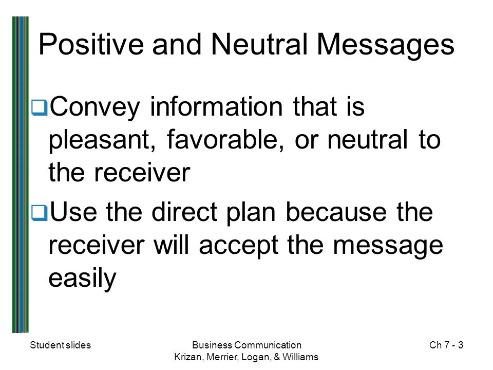 Student slidesBusiness Communication Krizan, Merrier, Logan, & Williams Ch 7 - 3 Positive and Neutral Messages  Convey information that is pleasant,