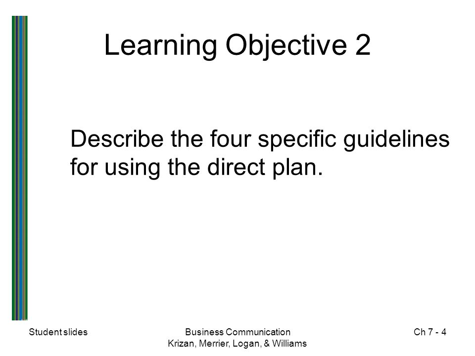 Student slidesBusiness Communication Krizan, Merrier, Logan, & Williams Ch 7 - 5 Four Guidelines - Direct Plan  Open with the positive or neutral information  Present the explanation concisely and objectively  Consider using a sales appeal  End with a friendly close