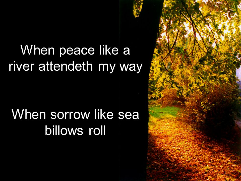When peace like a river attendeth my way When sorrow like sea billows roll