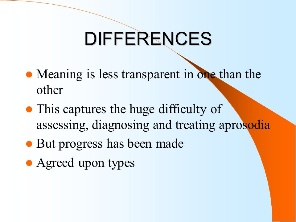 DIFFERENCES Meaning is less transparent in one than the other This captures the huge difficulty of assessing, diagnosing and treating aprosodia But progress has been made Agreed upon types
