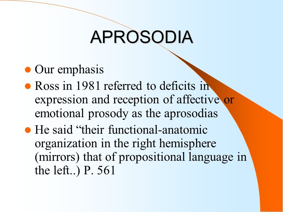 APROSODIA Our emphasis Ross in 1981 referred to deficits in expression and reception of affective or emotional prosody as the aprosodias He said their functional-anatomic organization in the right hemisphere (mirrors) that of propositional language in the left..) P.