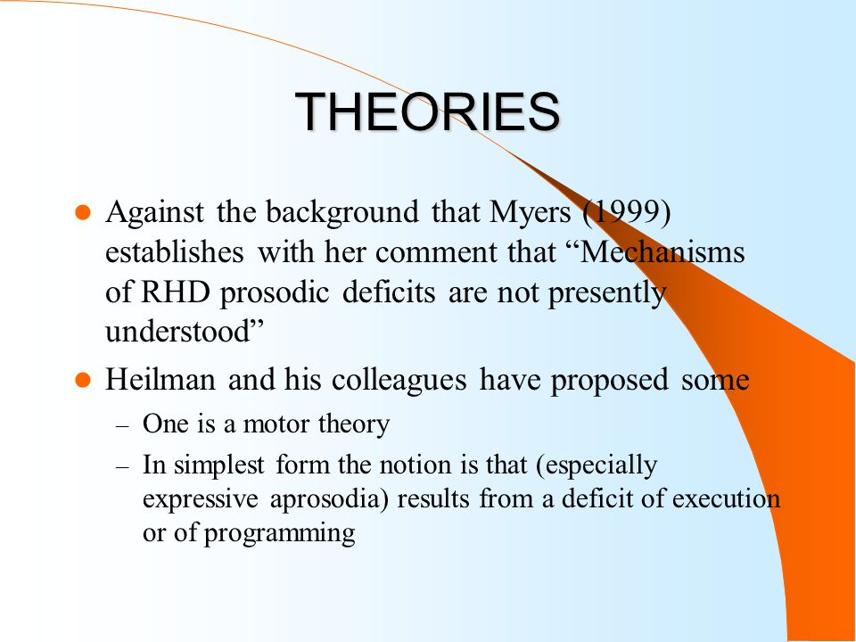 THEORIES Against the background that Myers (1999) establishes with her comment that Mechanisms of RHD prosodic deficits are not presently understood Heilman and his colleagues have proposed some – One is a motor theory – In simplest form the notion is that (especially expressive aprosodia) results from a deficit of execution or of programming