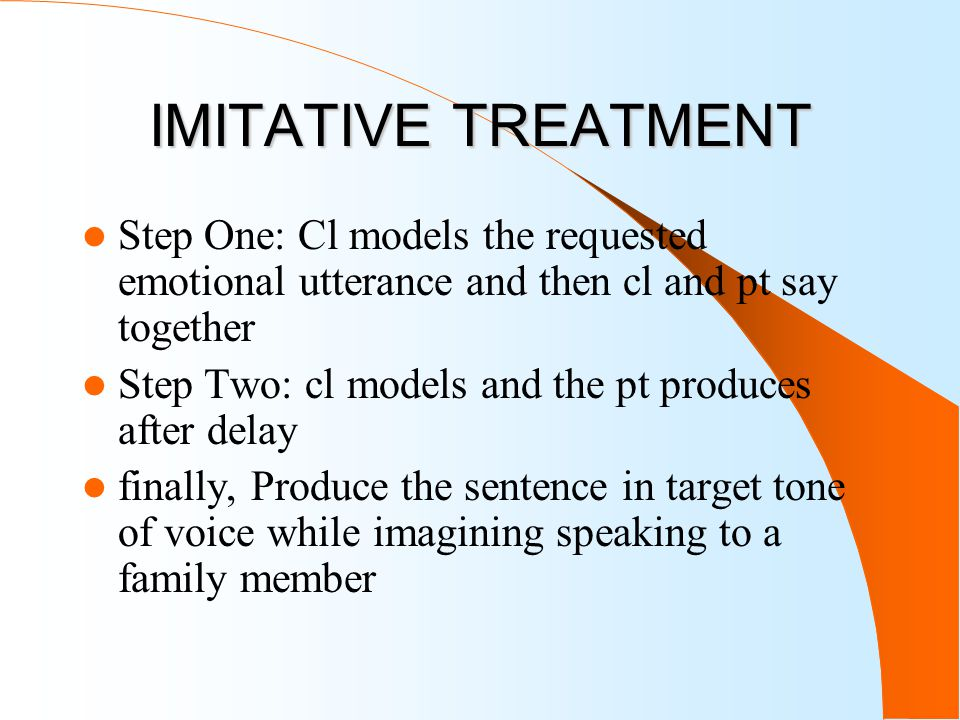 IMITATIVE TREATMENT Step One: Cl models the requested emotional utterance and then cl and pt say together Step Two: cl models and the pt produces after delay finally, Produce the sentence in target tone of voice while imagining speaking to a family member