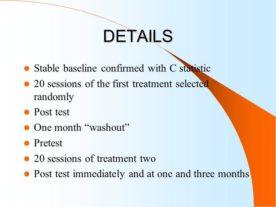 DETAILS Stable baseline confirmed with C statistic 20 sessions of the first treatment selected randomly Post test One month washout Pretest 20 sessions of treatment two Post test immediately and at one and three months