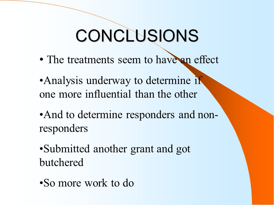 CONCLUSIONS The treatments seem to have an effect Analysis underway to determine if one more influential than the other And to determine responders and non- responders Submitted another grant and got butchered So more work to do
