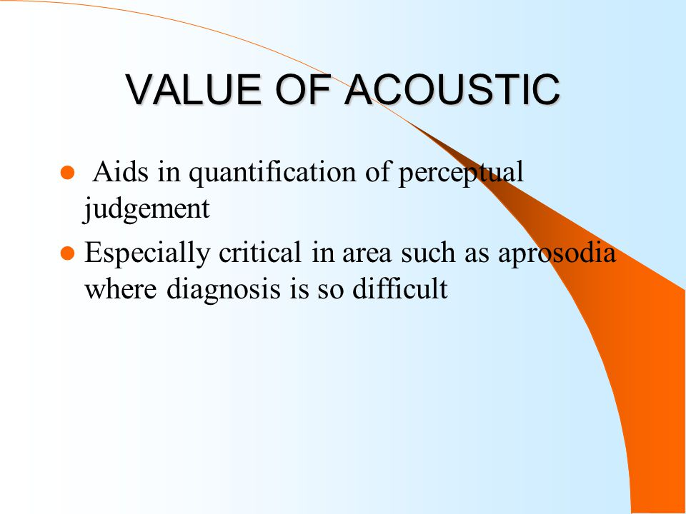 VALUE OF ACOUSTIC Aids in quantification of perceptual judgement Especially critical in area such as aprosodia where diagnosis is so difficult