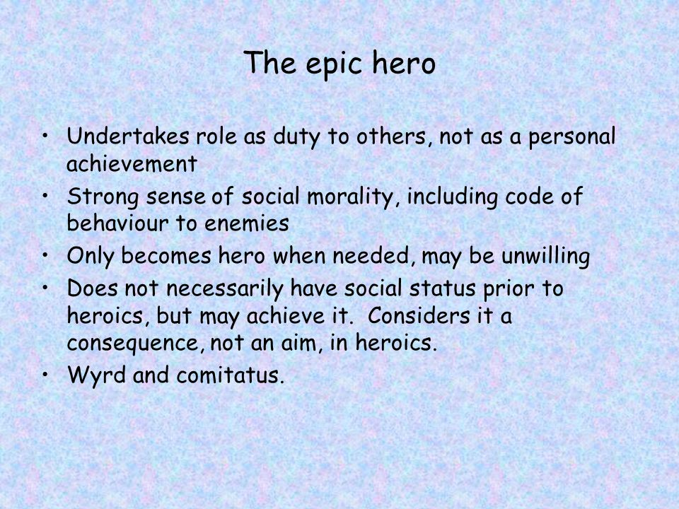 The epic hero Undertakes role as duty to others, not as a personal achievement Strong sense of social morality, including code of behaviour to enemies Only becomes hero when needed, may be unwilling Does not necessarily have social status prior to heroics, but may achieve it.