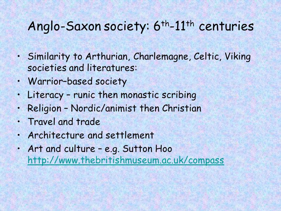 Anglo-Saxon society: 6 th -11 th centuries Similarity to Arthurian, Charlemagne, Celtic, Viking societies and literatures: Warrior–based society Liter