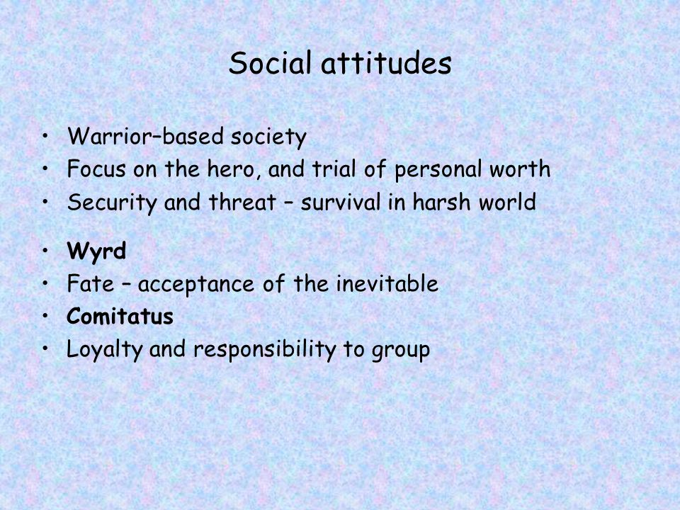 Social attitudes Warrior–based society Focus on the hero, and trial of personal worth Security and threat – survival in harsh world Wyrd Fate – acceptance of the inevitable Comitatus Loyalty and responsibility to group