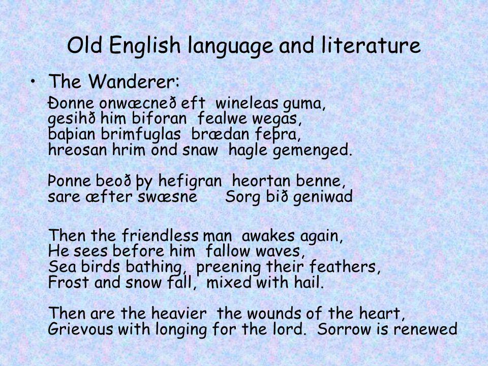 Old English language and literature The Wanderer: Ðonne onwæcneð eft wineleas guma, gesihð him biforan fealwe wegas, baþian brimfuglas brædan feþra, hreosan hrim ond snaw hagle gemenged.