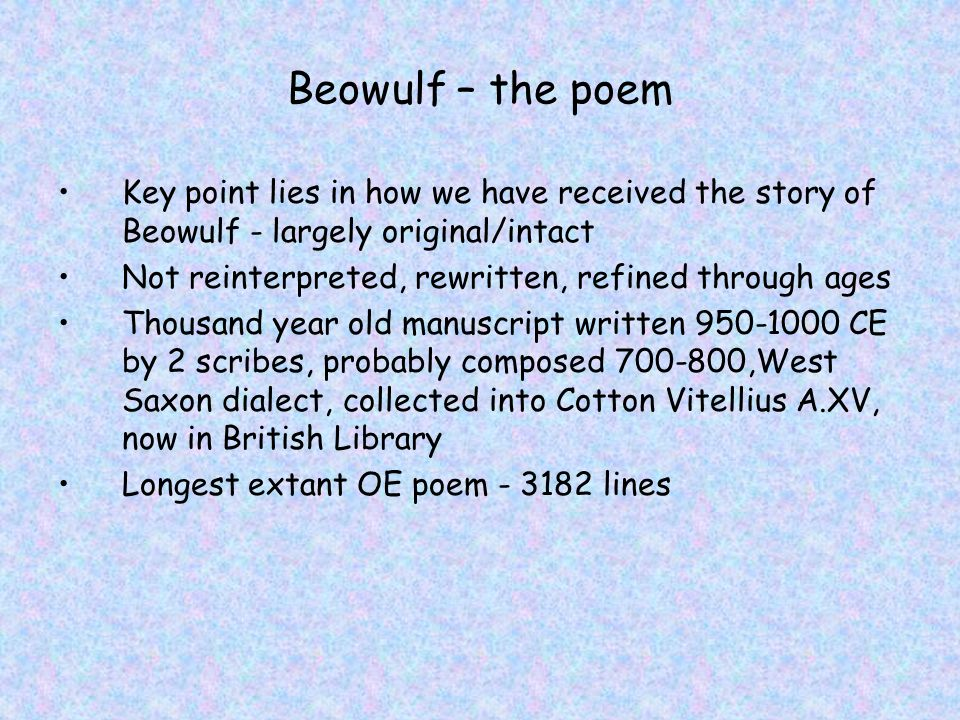 Beowulf – the original poem Structure - Introduction and 3 distinct episodes 1000 lines each on Grendel, Grendel s mother, Dragon Continuity break between parts 2 and 3: –Cobbling together of 2 stories (are there lots of other Beowulf stories out there?) –Or deliberate juxtaposition (rise and fall of hero).