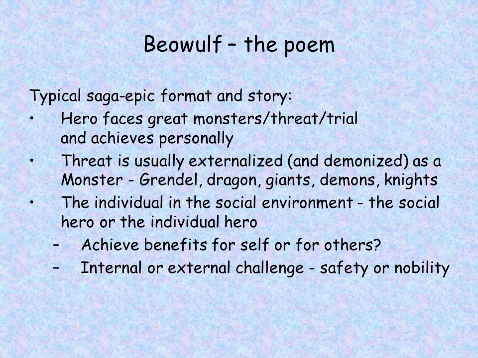 Beowulf – the poem Typical saga-epic format and story: Hero faces great monsters/threat/trial and achieves personally Threat is usually externalized (and demonized) as a Monster - Grendel, dragon, giants, demons, knights The individual in the social environment - the social hero or the individual hero –Achieve benefits for self or for others.