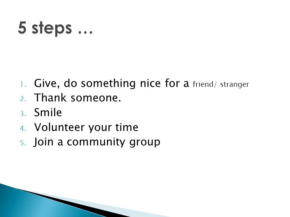 1. Give, do something nice for a friend/ stranger 2. Thank someone. 3. Smile 4. Volunteer your time 5. Join a community group