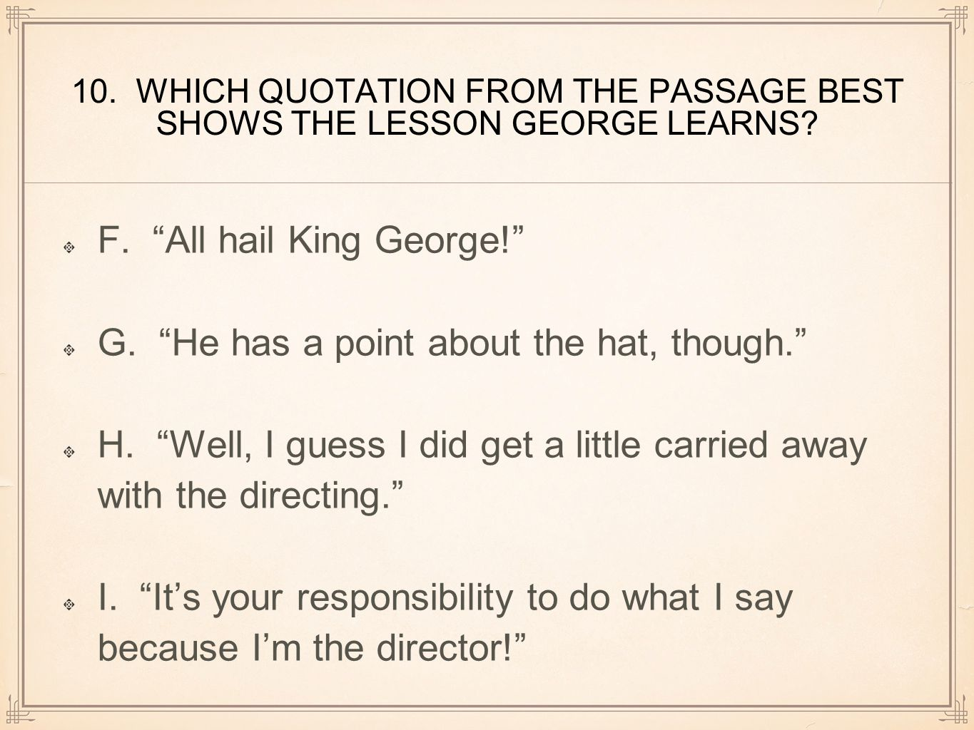"""10. WHICH QUOTATION FROM THE PASSAGE BEST SHOWS THE LESSON GEORGE LEARNS? F. """"All hail King George!"""" G. """"He has a point about the hat, though."""" H. """"We"""