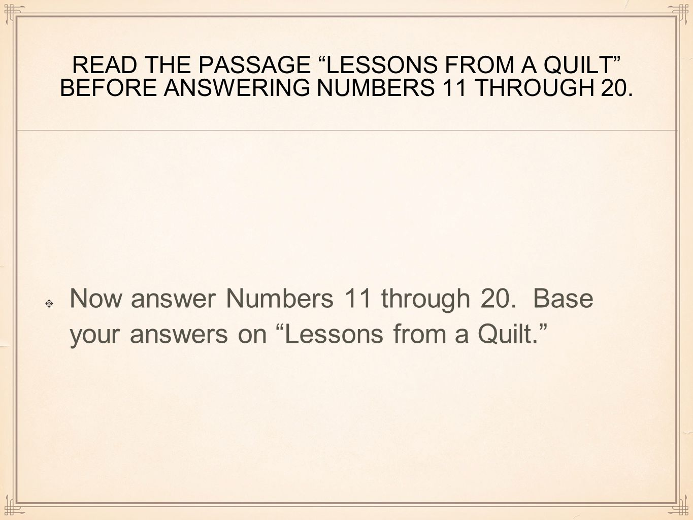 """READ THE PASSAGE """"LESSONS FROM A QUILT"""" BEFORE ANSWERING NUMBERS 11 THROUGH 20. Now answer Numbers 11 through 20. Base your answers on """"Lessons from a"""
