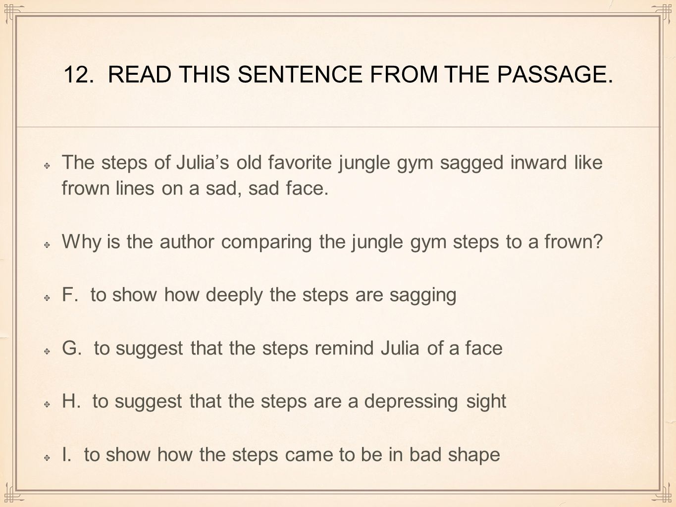 12. READ THIS SENTENCE FROM THE PASSAGE. The steps of Julia's old favorite jungle gym sagged inward like frown lines on a sad, sad face. Why is the au