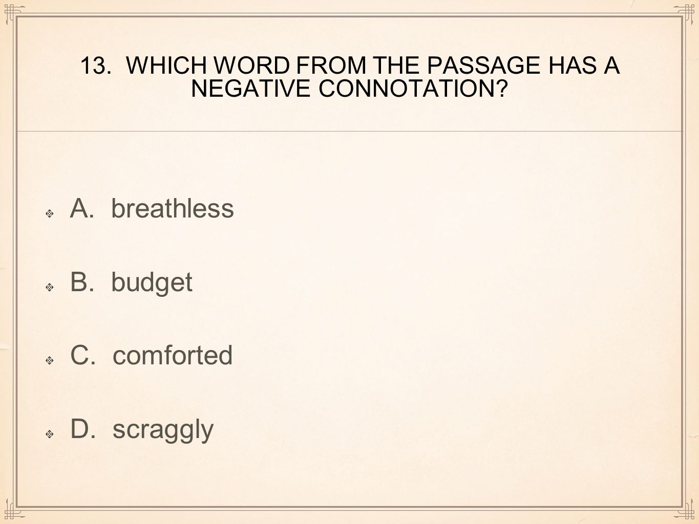 13. WHICH WORD FROM THE PASSAGE HAS A NEGATIVE CONNOTATION? A. breathless B. budget C. comforted D. scraggly