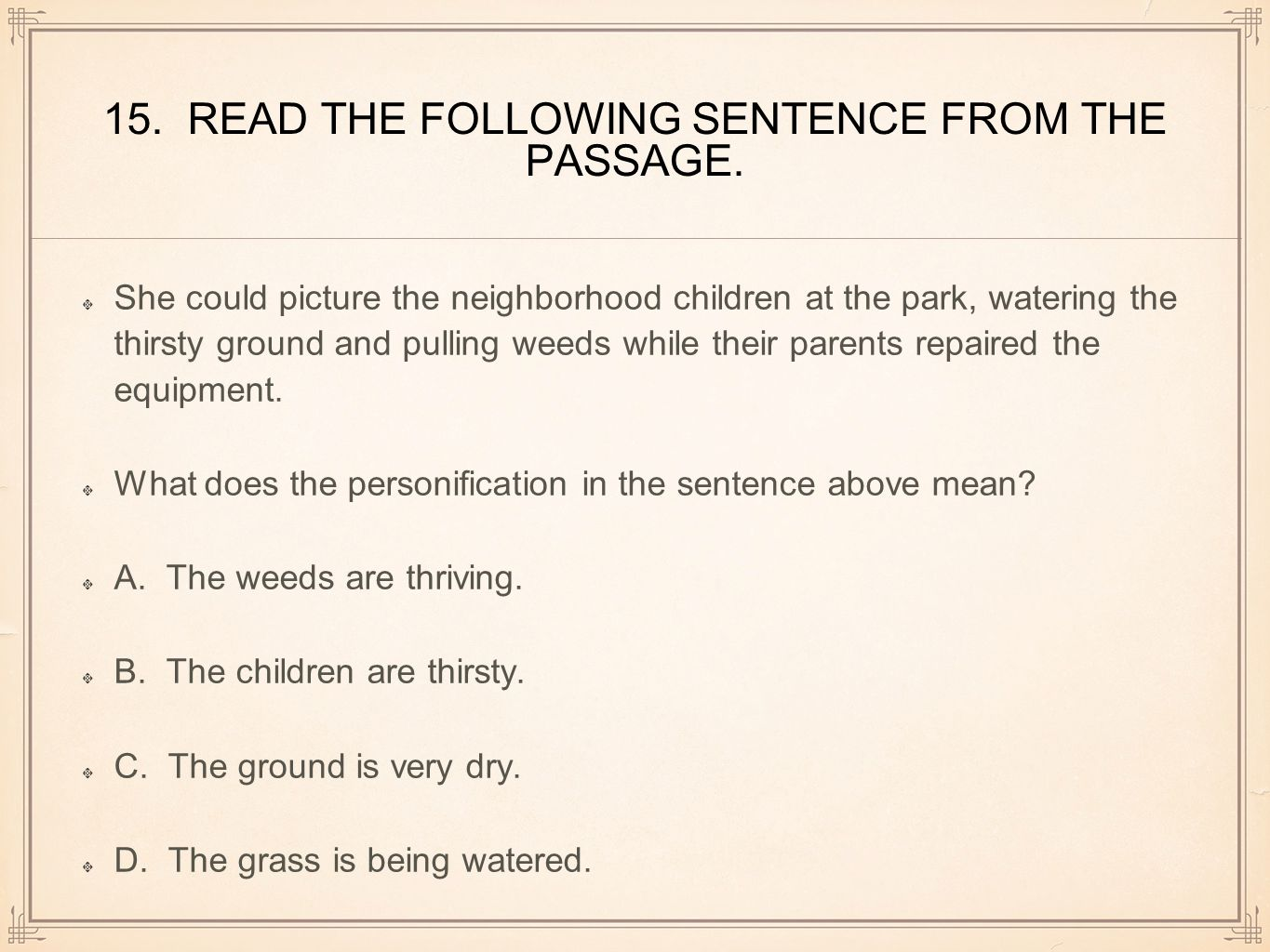 15. READ THE FOLLOWING SENTENCE FROM THE PASSAGE. She could picture the neighborhood children at the park, watering the thirsty ground and pulling wee