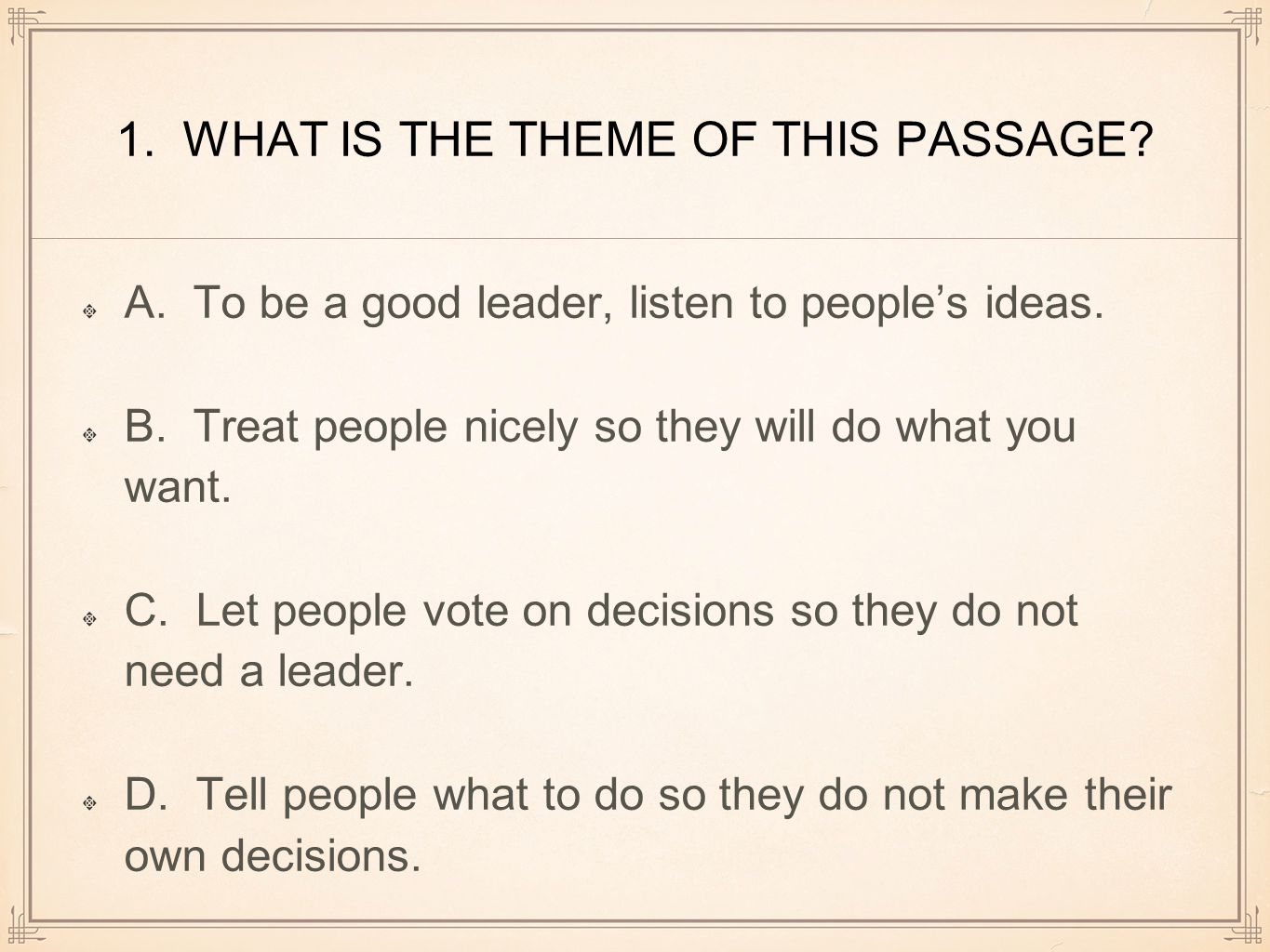 1. WHAT IS THE THEME OF THIS PASSAGE? A. To be a good leader, listen to people's ideas. B. Treat people nicely so they will do what you want. C. Let p