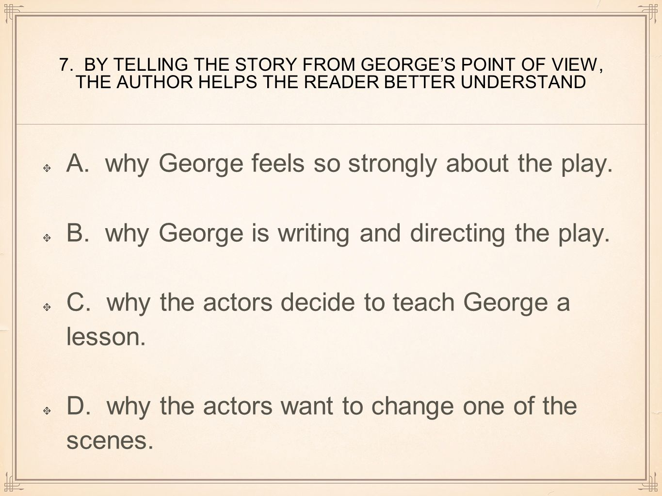 7. BY TELLING THE STORY FROM GEORGE'S POINT OF VIEW, THE AUTHOR HELPS THE READER BETTER UNDERSTAND A. why George feels so strongly about the play. B.