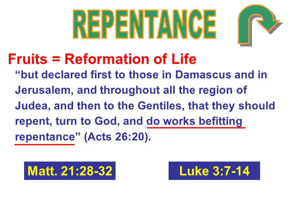 Fruits = Reformation of Life but declared first to those in Damascus and in Jerusalem, and throughout all the region of Judea, and then to the Gentiles, that they should repent, turn to God, and do works befitting repentance (Acts 26:20).