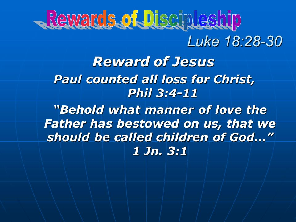 Luke 18:28-30 Reward of Jesus Paul counted all loss for Christ, Phil 3:4-11 Behold what manner of love the Father has bestowed on us, that we should be called children of God… 1 Jn.
