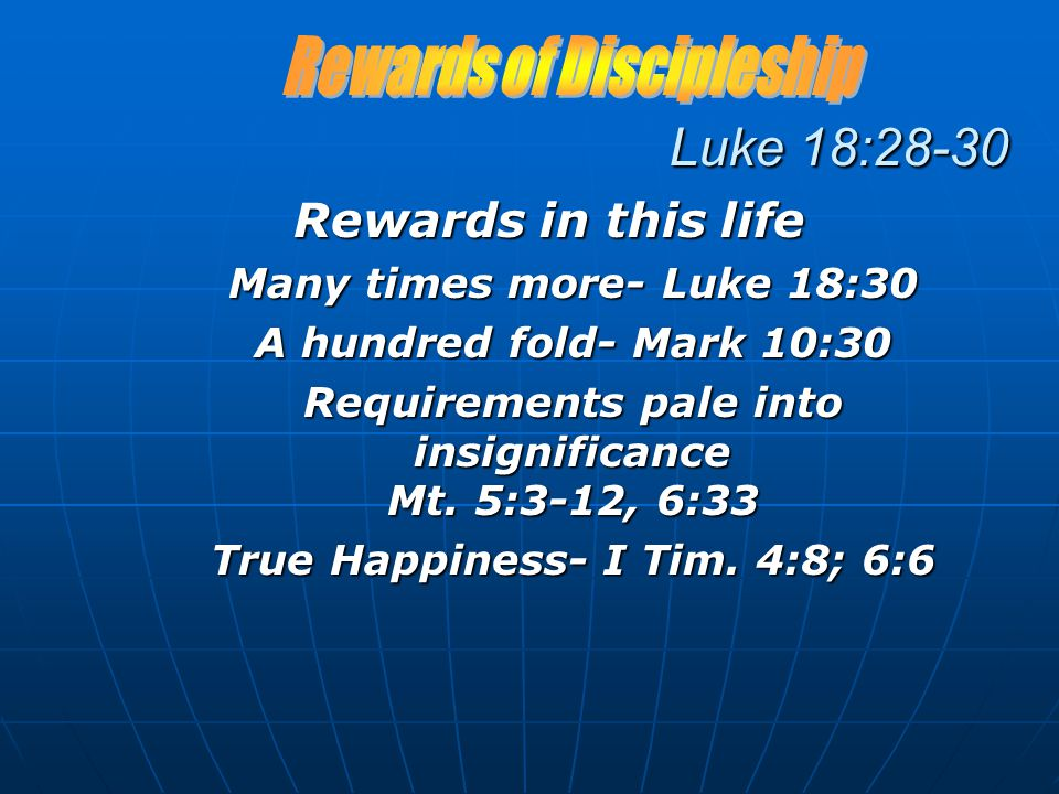 Luke 18:28-30 Rewards in this life Many times more- Luke 18:30 A hundred fold- Mark 10:30 Requirements pale into insignificance Mt.