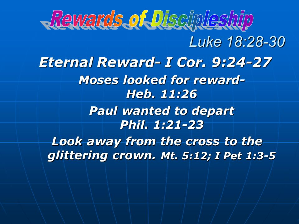 Luke 18:28-30 Eternal Reward- I Cor. 9:24-27 Moses looked for reward- Heb.