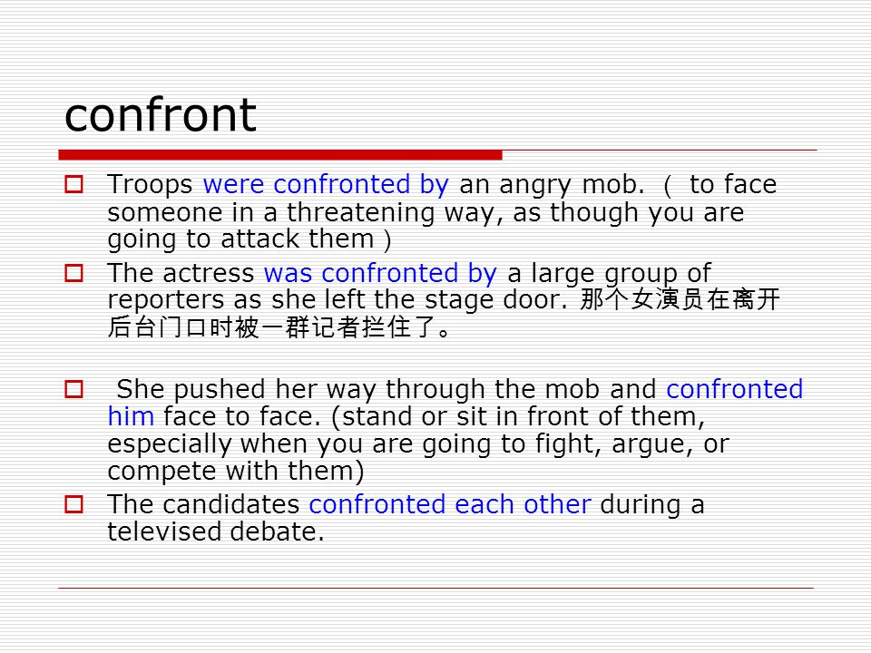 confront  Troops were confronted by an angry mob. ( to face someone in a threatening way, as though you are going to attack them )  The actress was