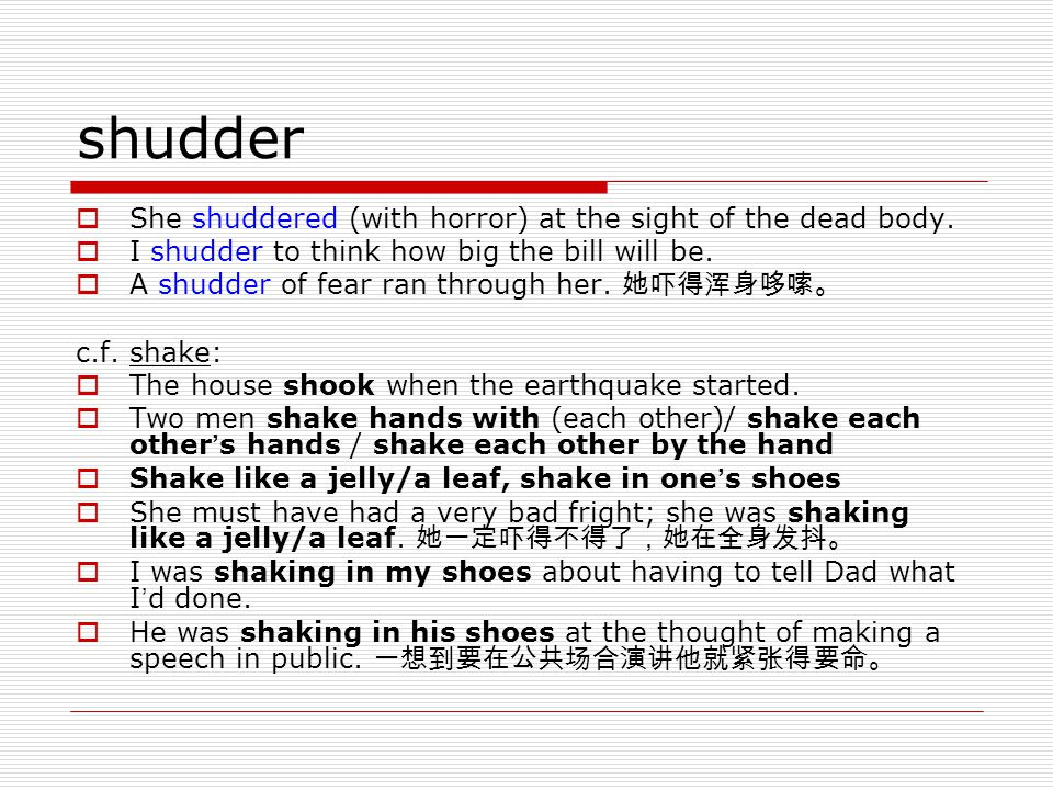 shudder  She shuddered (with horror) at the sight of the dead body.  I shudder to think how big the bill will be.  A shudder of fear ran through he